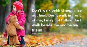 Don't walk behind me, I may not lead. Don't walk in front of me