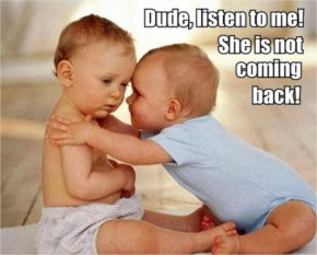 Dude, Listen To Me! She Is Not Coming Back Funny Babies