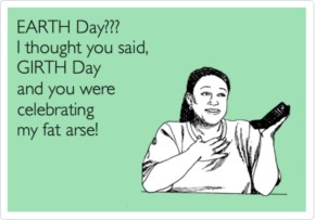 Earth Day?? I thought you said girth day and you were celebrating my fat arse!