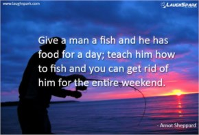 Give a man a fish and he has food for a day - Weekends Quotes