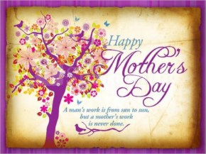 Happy Mother's Day - A Man's Work is FRom sun to sun but a Mother's work is never done
