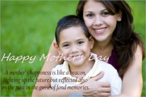 Happy Mother's Day - A mother's happiness is like a beacon, lighting up the future but reflected also on the past in the guise of fond memories.