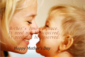 Happy Mother's Day - Mother's love is peace. It need not be acquired, it need not be deserved