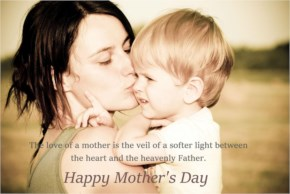 Happy Mother's Day - The love of a mother is the veil of a softer light between the heart and the heavenly Father