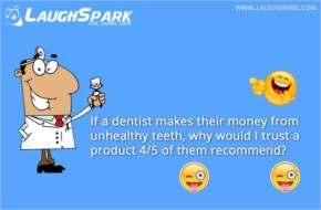 If a dentist makes their money from unhealthy teeth, why would I trust a product 45 of them recommend | Dentist Funny Quotes