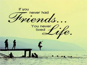 If you never had friends you never lived life!
