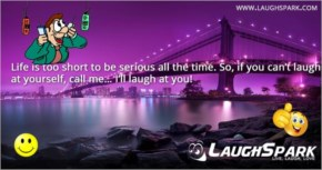 Life is too short to be serious all the time | Life Quotes