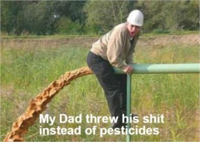 My Dad threw his shit instead of pesticides