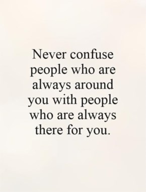 Never confuse people who are always around you with people who are always there for you.