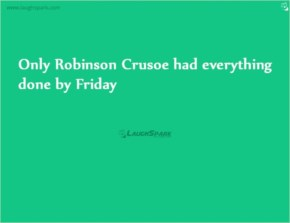 Only Robinson Crusoe had everything done by Friday | Robinson Crusoe Friday Quotes