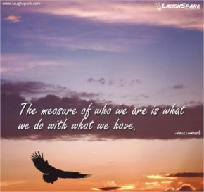 The Measure Of Who We Are Is What We Do With What We Have - Inspirational Quotes on Life