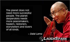 The Planet Does not Need more successful peole. the Planet desperately needs more peacemakers, healers, restorers, Storytellers and lovers of all kinds