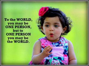 To the world you may be one person but to one person you may be the world | Funny Baby Girl Quotes Sayings