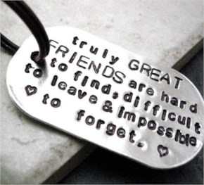 Truly great friends are hard to find, difficult to leave and impossible to forgot