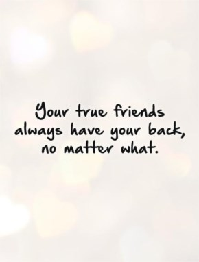Your true friends always have your back, no matter what.