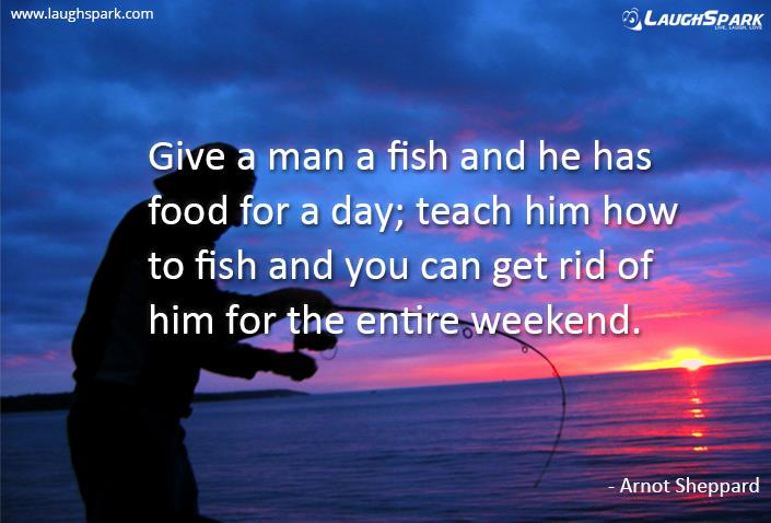 Give A Man A Fish And He Has Food For A Day